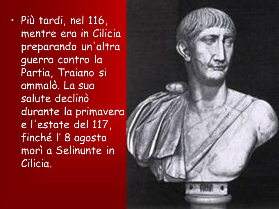 Più tardi, nel 116, mentre era in Cilicia preparando un'altra guerra contro la Partia, Traiano si ammalò. La sua salute declinò durante la primavera e