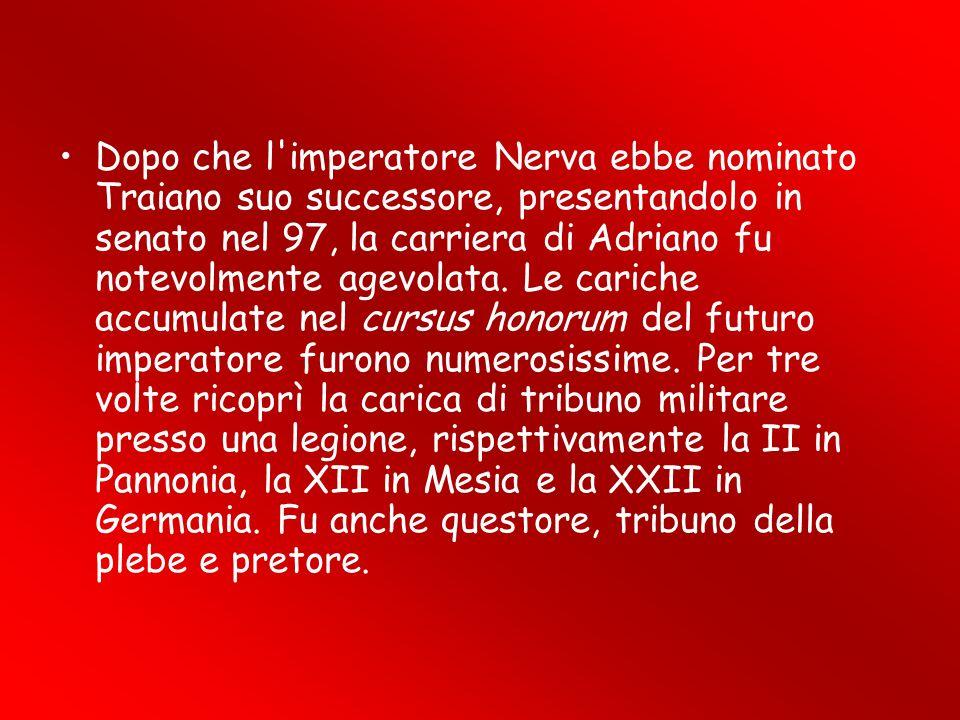 Dopo che l'imperatore Nerva ebbe nominato Traiano suo successore, presentandolo in senato nel 97, la carriera di Adriano fu notevolmente agevolata. Le