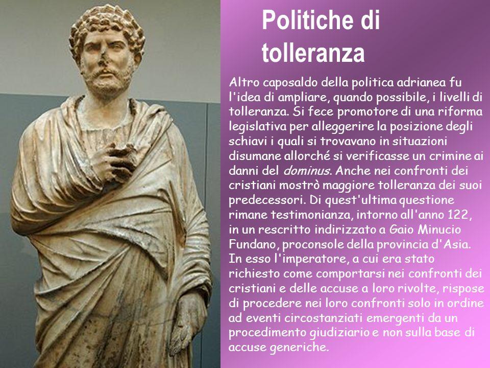 Politiche di tolleranza Altro caposaldo della politica adrianea fu l'idea di ampliare, quando possibile, i livelli di tolleranza. Si fece promotore di