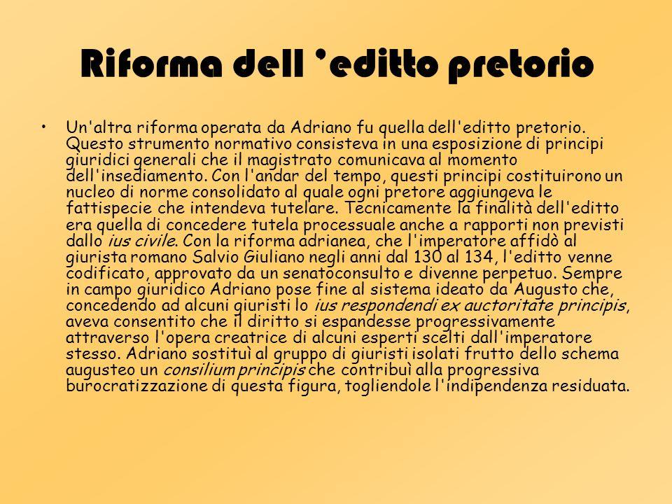 Riforma dell editto pretorio Un'altra riforma operata da Adriano fu quella dell'editto pretorio. Questo strumento normativo consisteva in una esposizi
