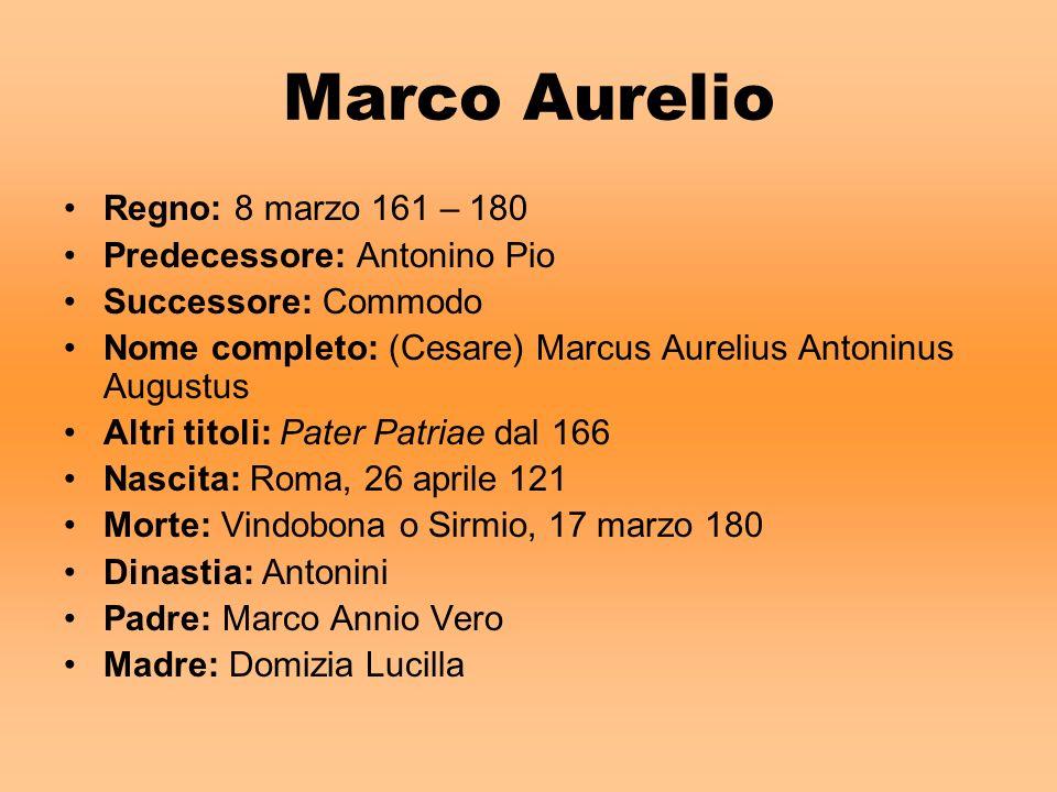 Marco Aurelio Regno: 8 marzo 161 – 180 Predecessore: Antonino Pio Successore: Commodo Nome completo: (Cesare) Marcus Aurelius Antoninus Augustus Altri