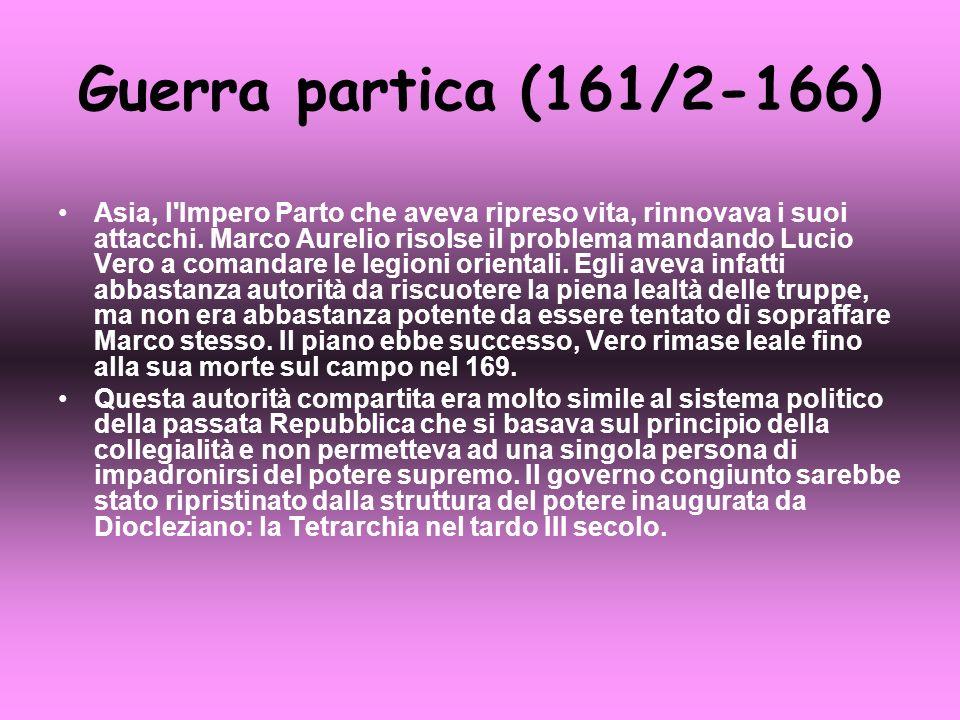 Guerra partica (161/2-166) Asia, l'Impero Parto che aveva ripreso vita, rinnovava i suoi attacchi. Marco Aurelio risolse il problema mandando Lucio Ve