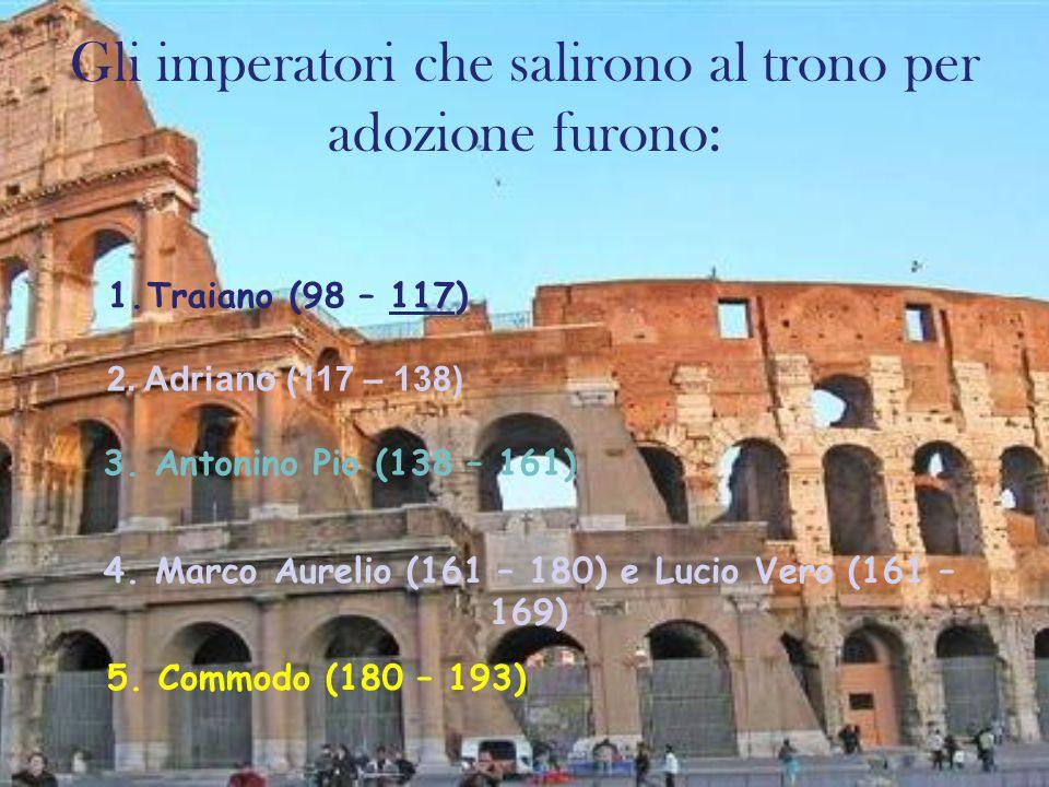 Gli imperatori che salirono al trono per adozione furono: 1.Traiano (98 – 117) 2. Adriano (117 – 138) 3. Antonino Pio (138 – 161) 4. Marco Aurelio (16