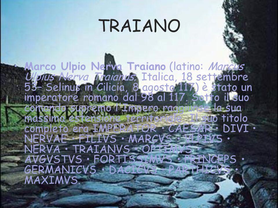 TRAIANO Marco Ulpio Nerva Traiano (latino: Marcus Ulpius Nerva Traianus; Italica, 18 settembre 53– Selinus in Cilicia, 8 agosto 117) è stato un impera