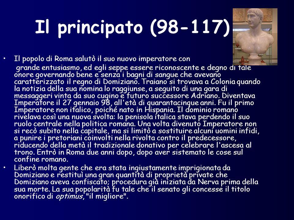 Il principato (98-117) Il popolo di Roma salutò il suo nuovo imperatore con grande entusiasmo, ed egli seppe essere riconoscente e degno di tale onore