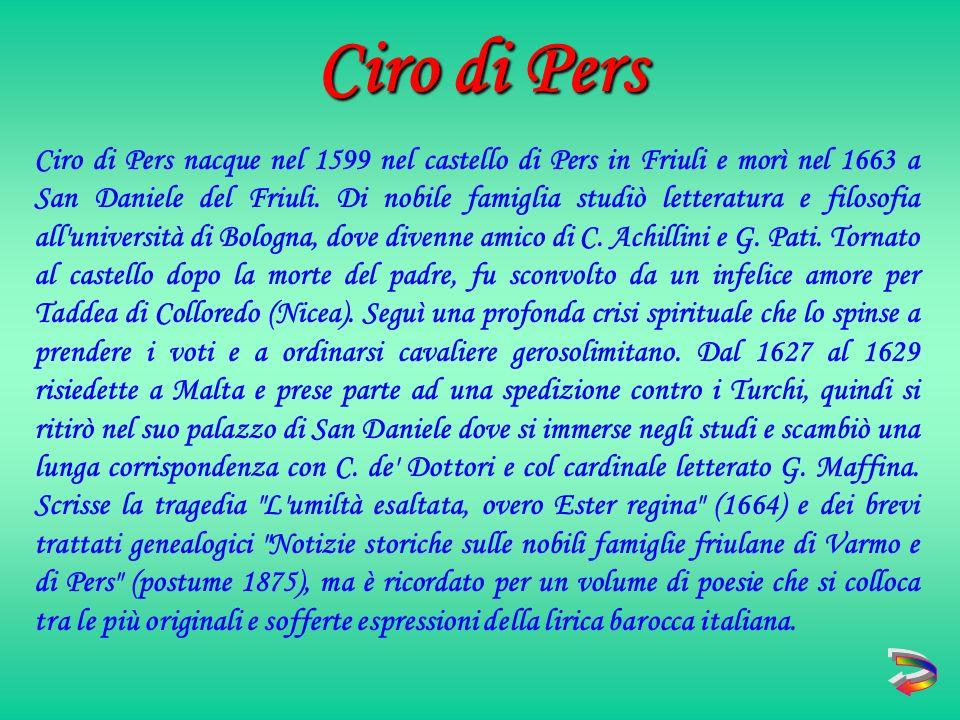 Ciro di Pers nacque nel 1599 nel castello di Pers in Friuli e morì nel 1663 a San Daniele del Friuli.