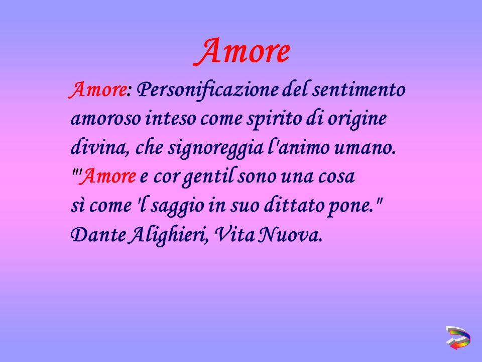 Amore: Personificazione del sentimento amoroso inteso come spirito di origine divina, che signoreggia l animo umano.