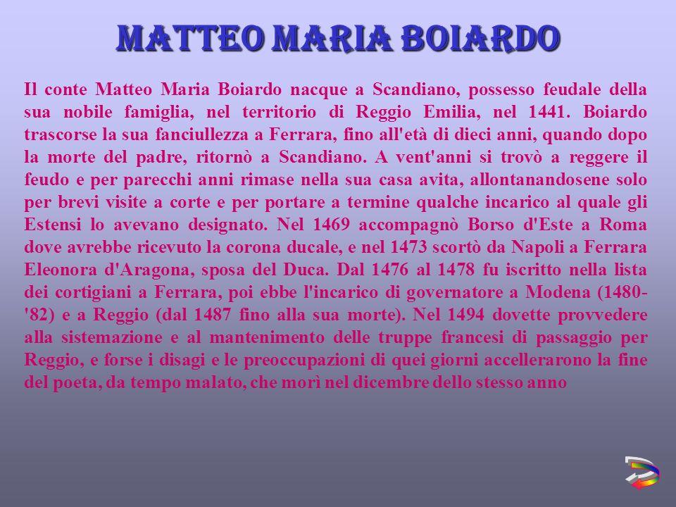 Il conte Matteo Maria Boiardo nacque a Scandiano, possesso feudale della sua nobile famiglia, nel territorio di Reggio Emilia, nel 1441.
