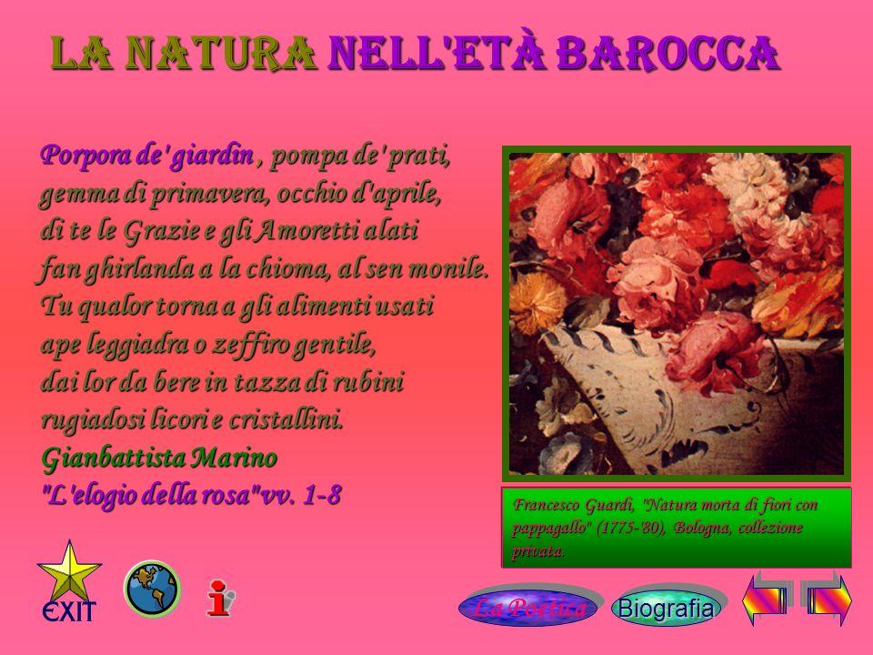 La Natura nell età barocca Porpora de giardin, pompa de prati, gemma di primavera, occhio d aprile, di te le Grazie e gli Amoretti alati fan ghirlanda a la chioma, al sen monile.