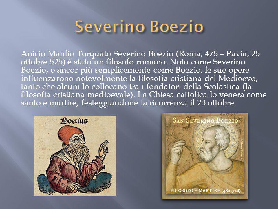 Anicio Manlio Torquato Severino Boezio (Roma, 475 – Pavia, 25 ottobre 525) è stato un filosofo romano. Noto come Severino Boezio, o ancor più semplice