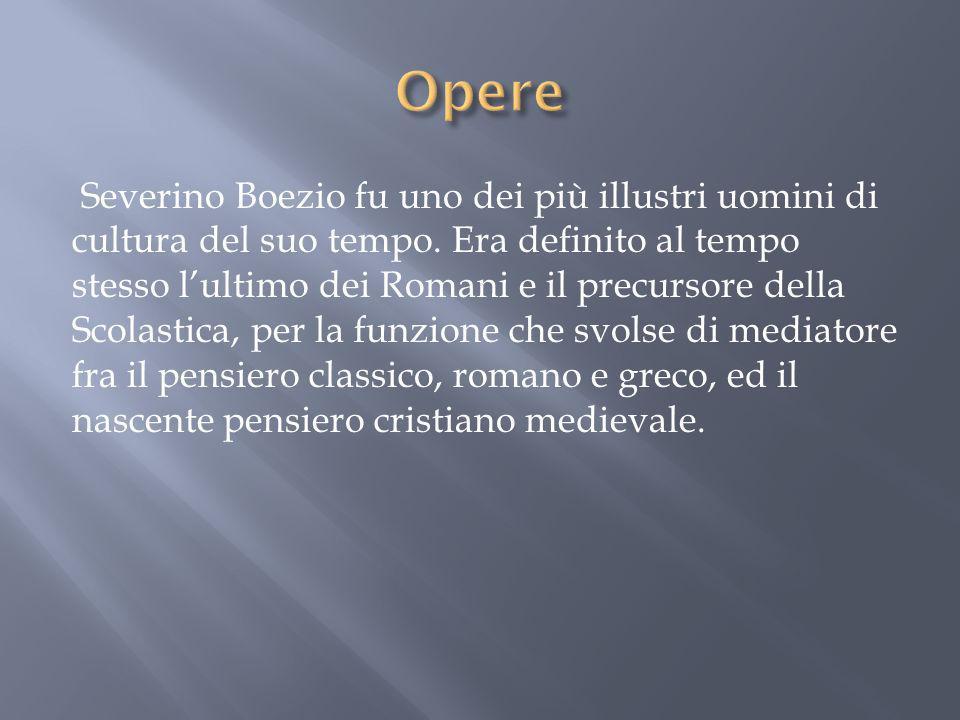Severino Boezio fu uno dei più illustri uomini di cultura del suo tempo. Era definito al tempo stesso lultimo dei Romani e il precursore della Scolast