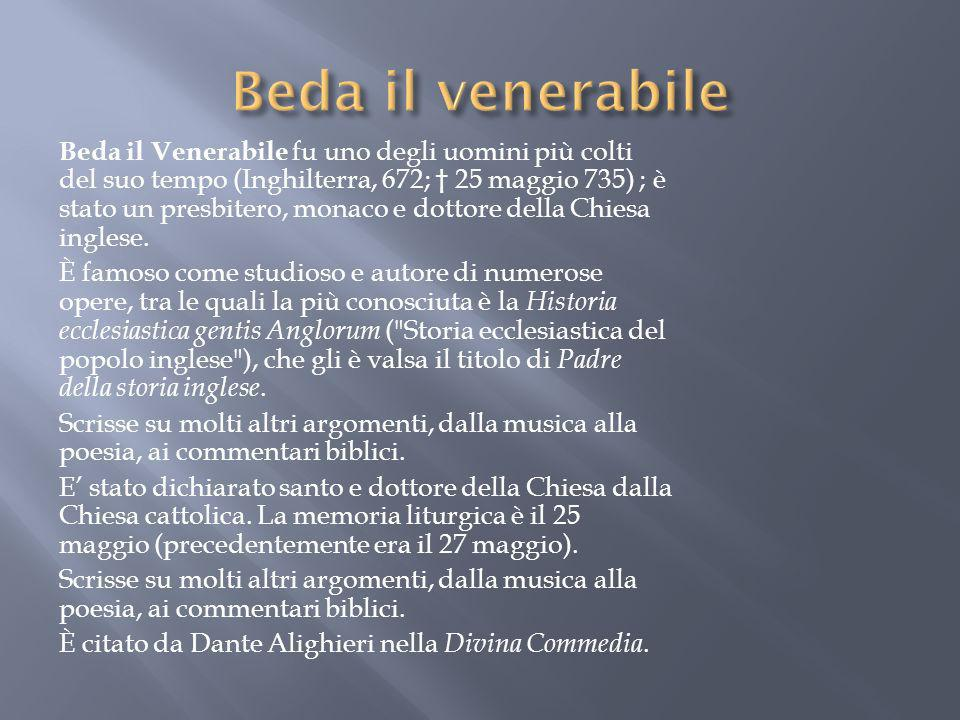 Beda il Venerabile fu uno degli uomini più colti del suo tempo (Inghilterra, 672; 25 maggio 735) ; è stato un presbitero, monaco e dottore della Chies