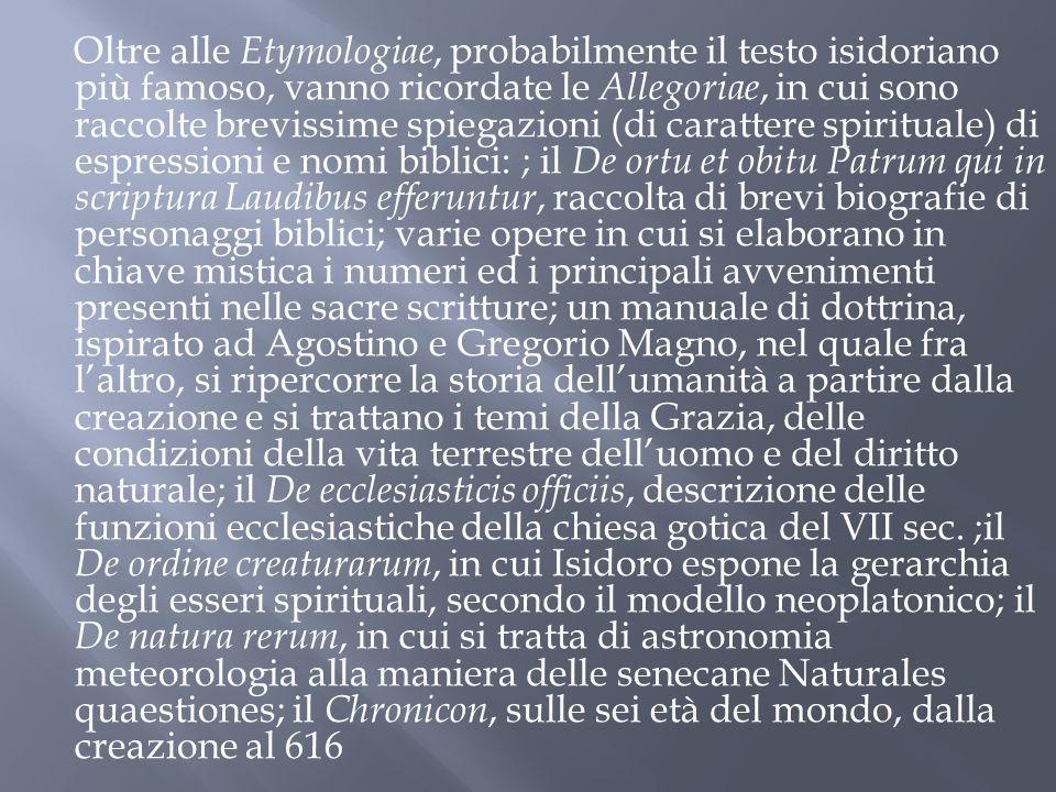 Oltre alle Etymologiae, probabilmente il testo isidoriano più famoso, vanno ricordate le Allegoriae, in cui sono raccolte brevissime spiegazioni (di c