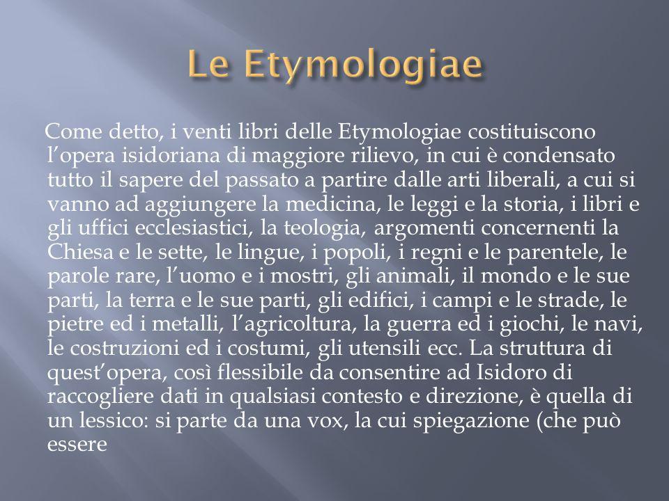 Come detto, i venti libri delle Etymologiae costituiscono lopera isidoriana di maggiore rilievo, in cui è condensato tutto il sapere del passato a par