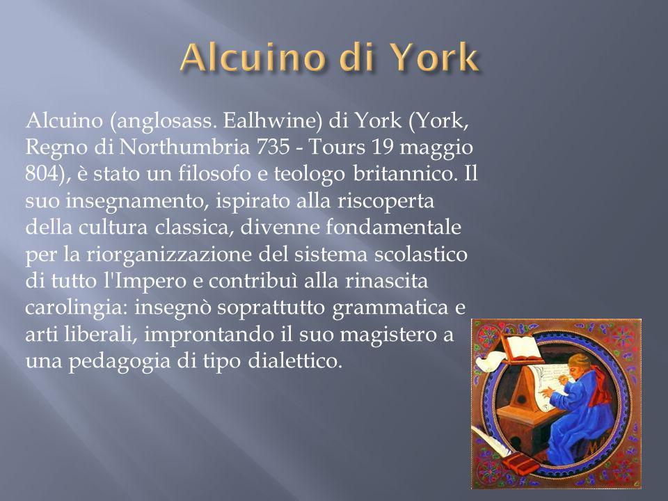 Alcuino (anglosass. Ealhwine) di York (York, Regno di Northumbria 735 - Tours 19 maggio 804), è stato un filosofo e teologo britannico. Il suo insegna