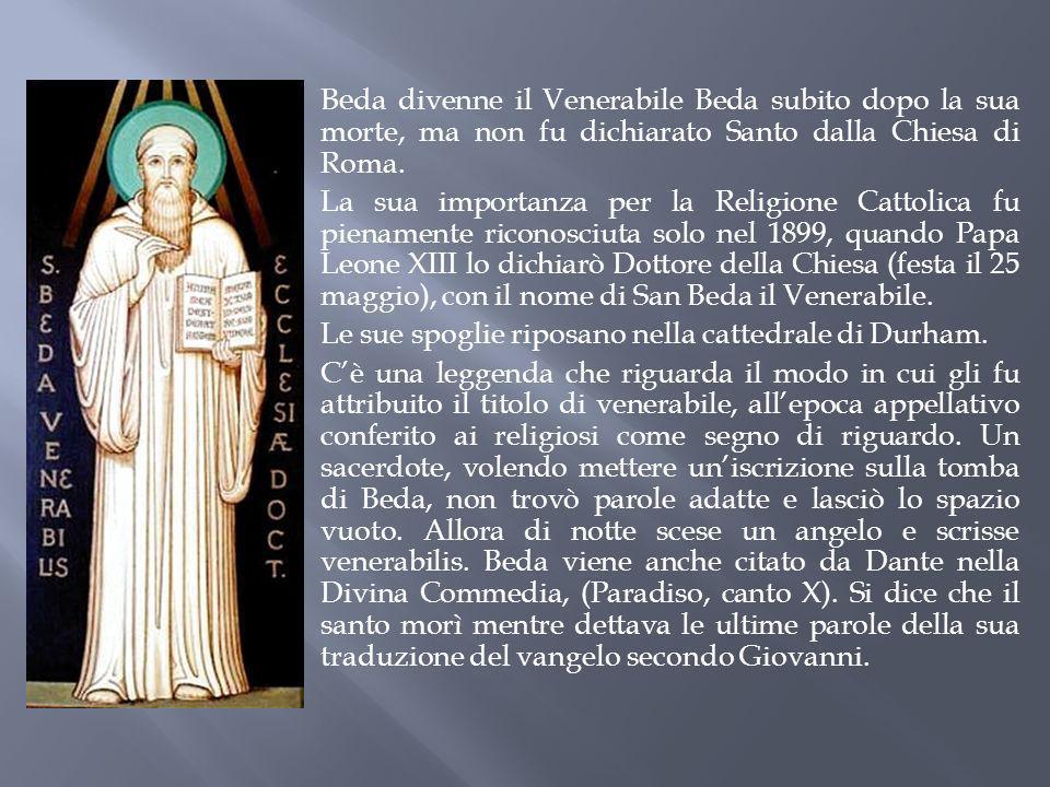 Be da divenne il Venerabile Beda subito dopo la sua morte, ma non fu dichiarato Santo dalla Chiesa di Roma. La sua importanza per la Religione Cattoli