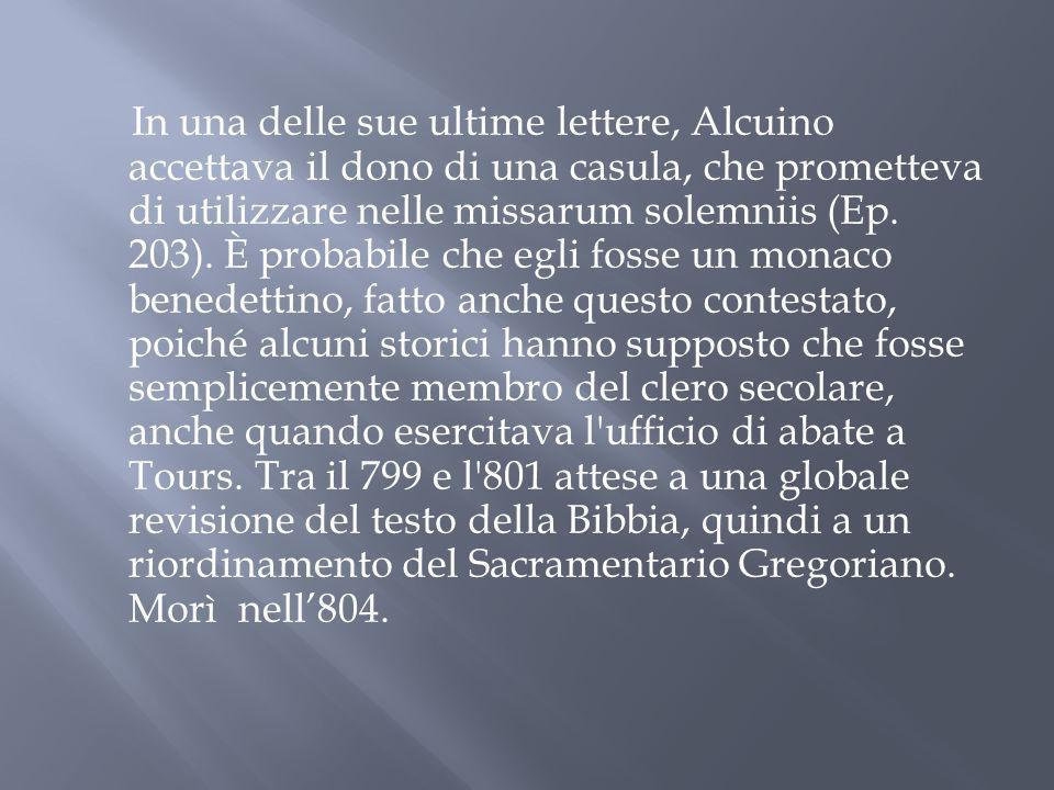 In una delle sue ultime lettere, Alcuino accettava il dono di una casula, che prometteva di utilizzare nelle missarum solemniis (Ep. 203). È probabile