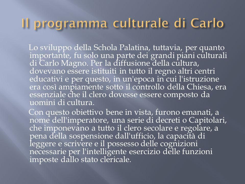 Lo sviluppo della Schola Palatina, tuttavia, per quanto importante, fu solo una parte dei grandi piani culturali di Carlo Magno. Per la diffusione del