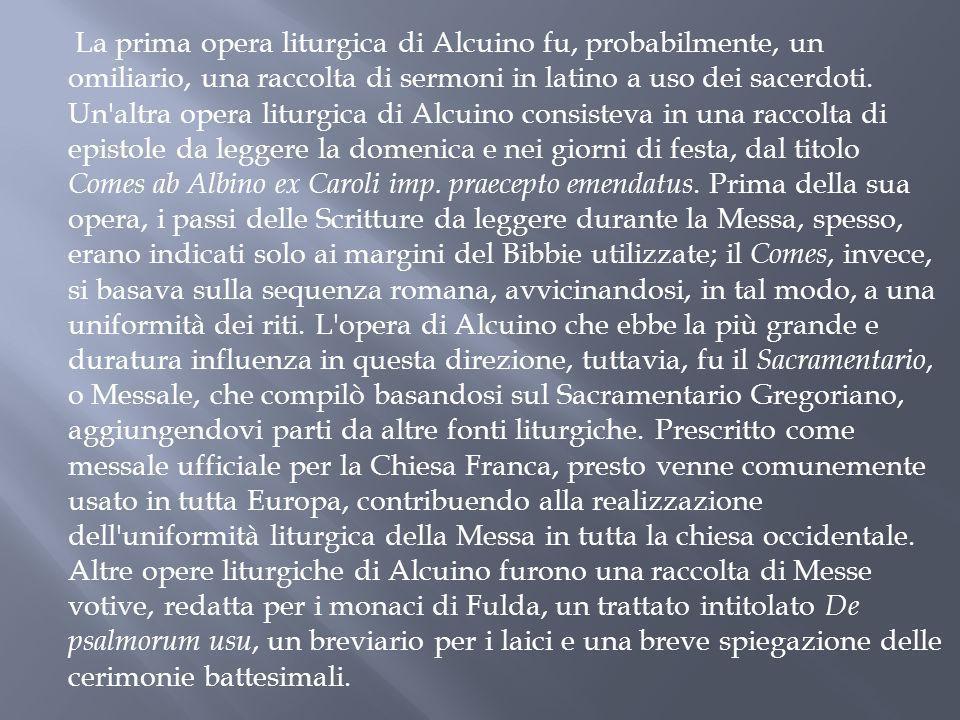 La prima opera liturgica di Alcuino fu, probabilmente, un omiliario, una raccolta di sermoni in latino a uso dei sacerdoti. Un'altra opera liturgica d