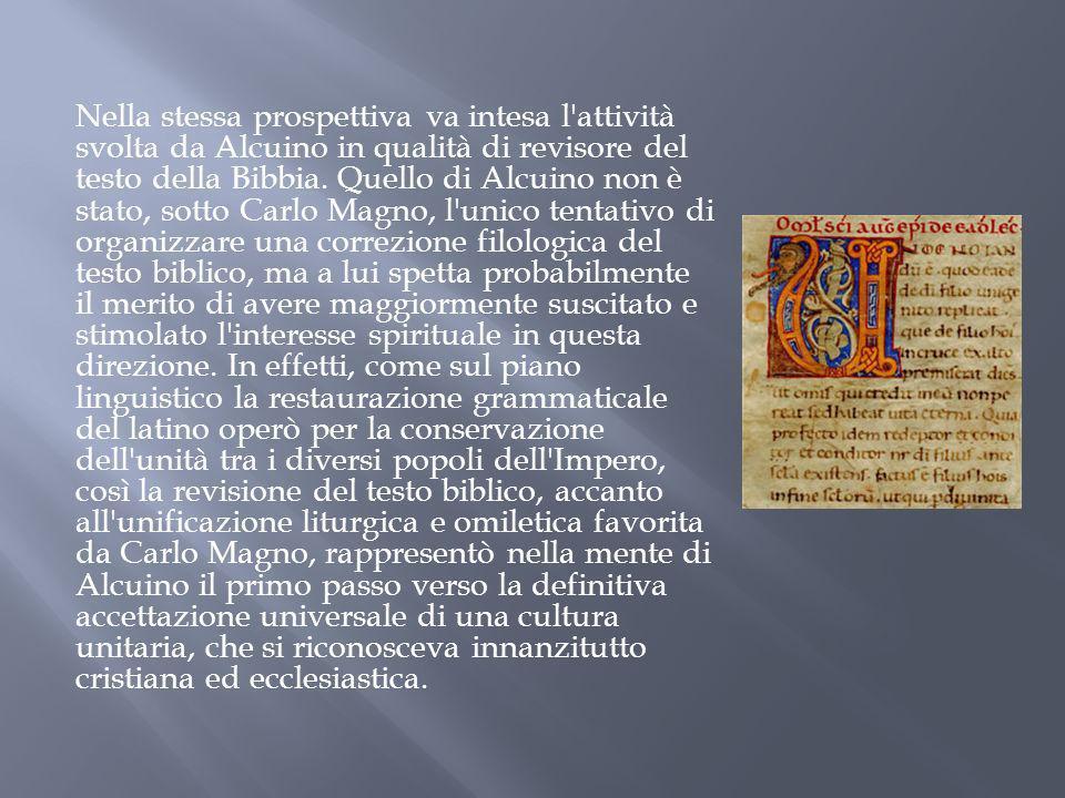 Nella stessa prospettiva va intesa l'attività svolta da Alcuino in qualità di revisore del testo della Bibbia. Quello di Alcuino non è stato, sotto Ca