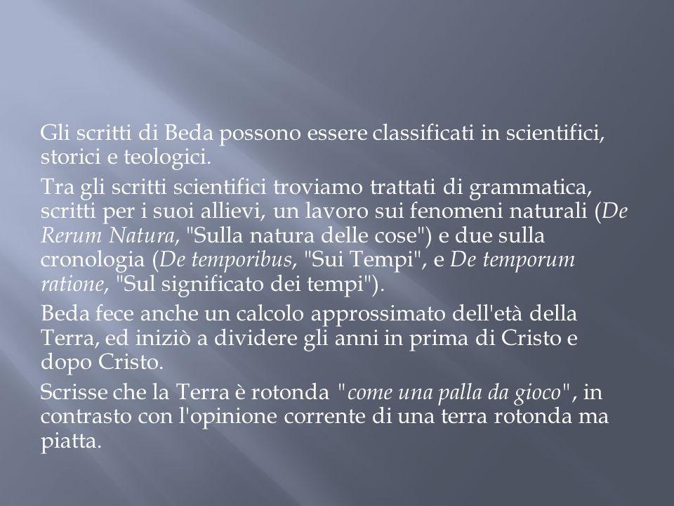 Gli scritti di Beda possono essere classificati in scientifici, storici e teologici. Tra gli scritti scientifici troviamo trattati di grammatica, scri