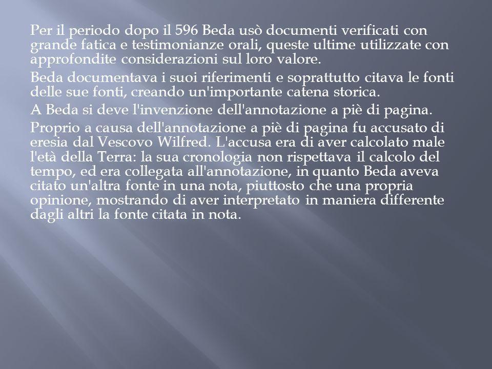 Per il periodo dopo il 596 Beda usò documenti verificati con grande fatica e testimonianze orali, queste ultime utilizzate con approfondite consideraz