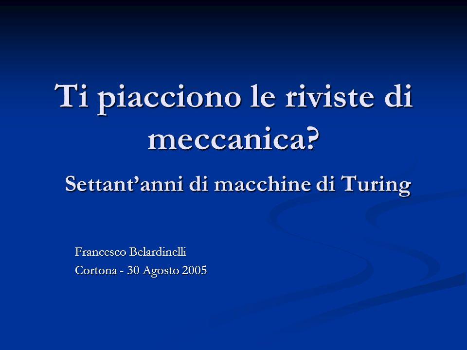 Ti piacciono le riviste di meccanica? Settantanni di macchine di Turing Francesco Belardinelli Cortona - 30 Agosto 2005