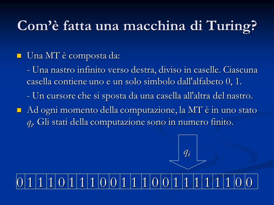 Comè fatta una macchina di Turing? Una MT è composta da: Una MT è composta da: - Una nastro infinito verso destra, diviso in caselle. Ciascuna casella