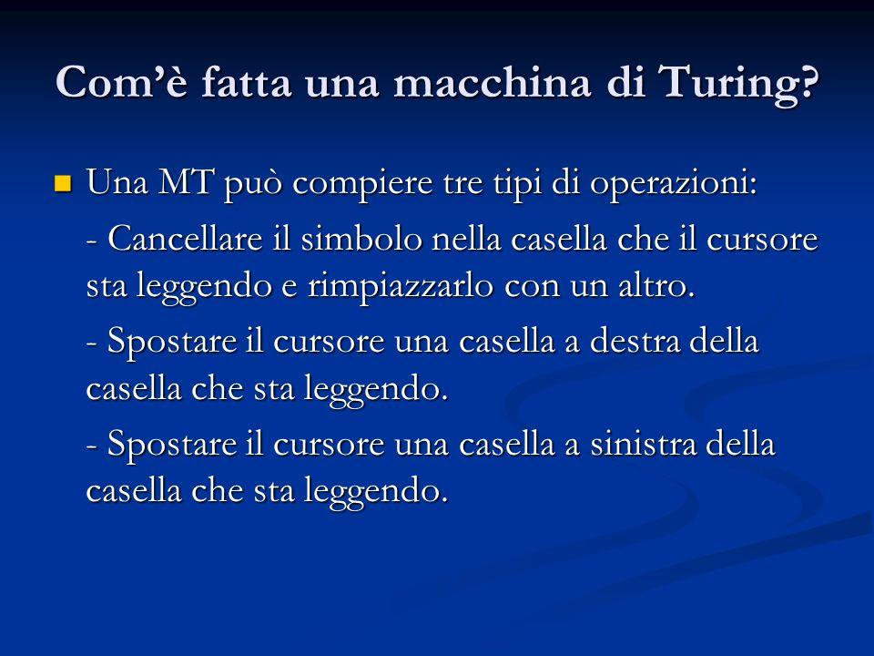 Comè fatta una macchina di Turing? Una MT può compiere tre tipi di operazioni: Una MT può compiere tre tipi di operazioni: - Cancellare il simbolo nel