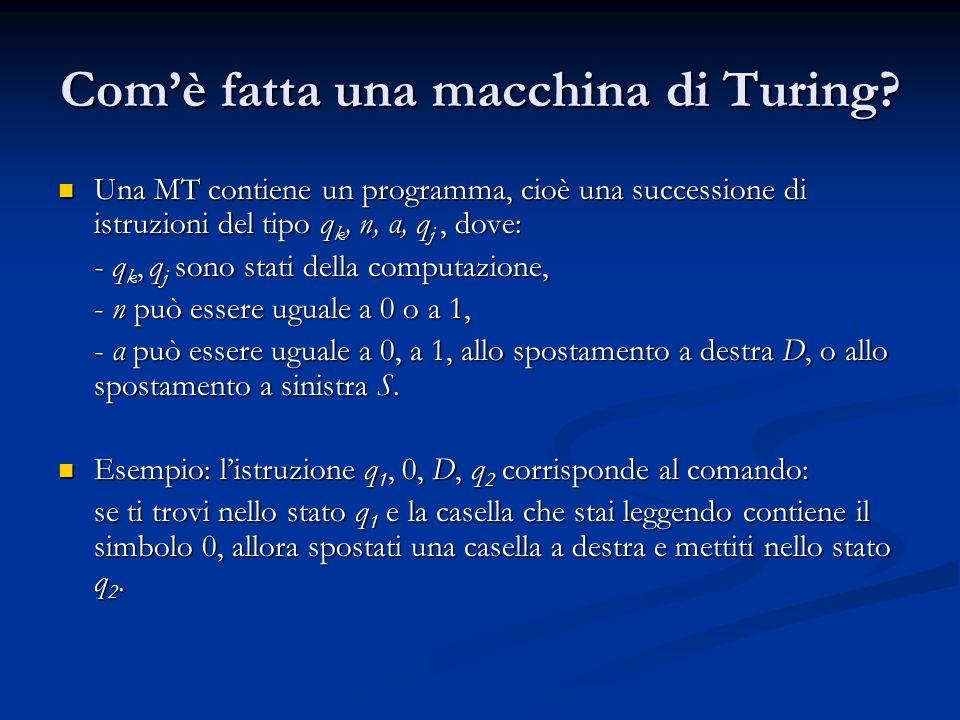 Comè fatta una macchina di Turing? Una MT contiene un programma, cioè una successione di istruzioni del tipo q k, n, α, q j, dove: Una MT contiene un