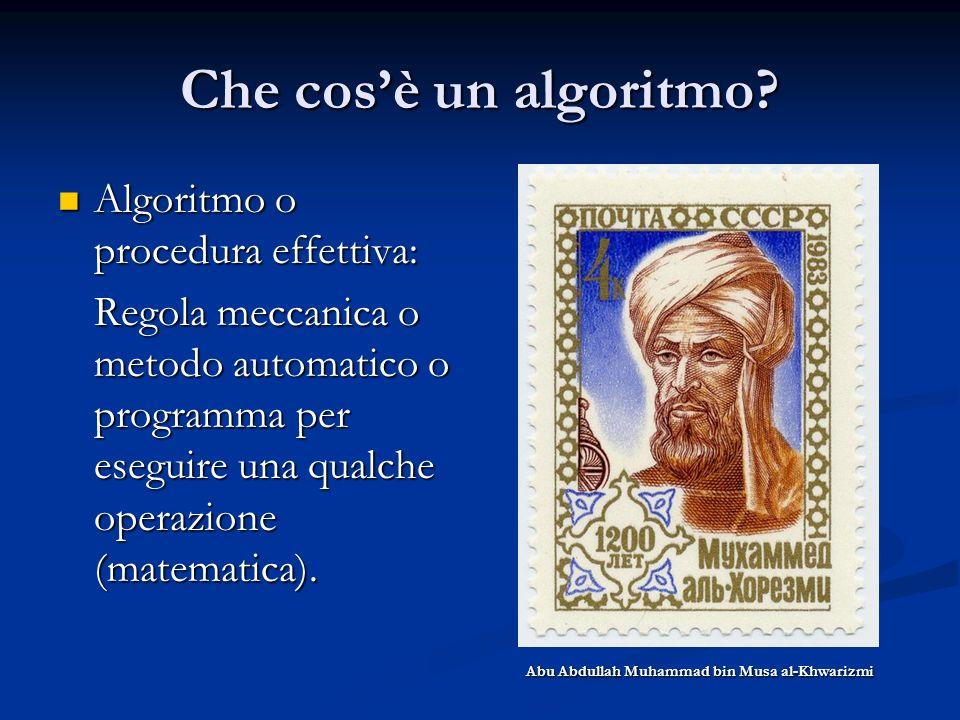Che cosè un algoritmo? Algoritmo o procedura effettiva: Algoritmo o procedura effettiva: Regola meccanica o metodo automatico o programma per eseguire