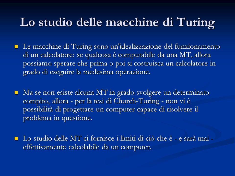 Lo studio delle macchine di Turing Le macchine di Turing sono un'idealizzazione del funzionamento di un calcolatore: se qualcosa è computabile da una