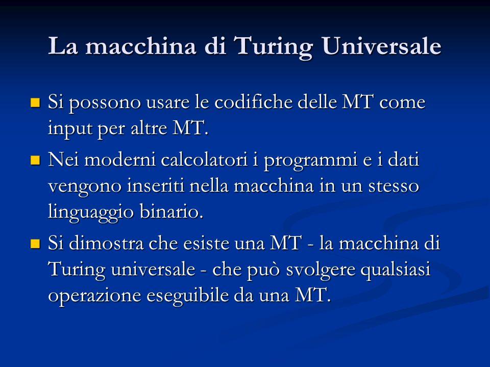 La macchina di Turing Universale Si possono usare le codifiche delle MT come input per altre MT. Si possono usare le codifiche delle MT come input per