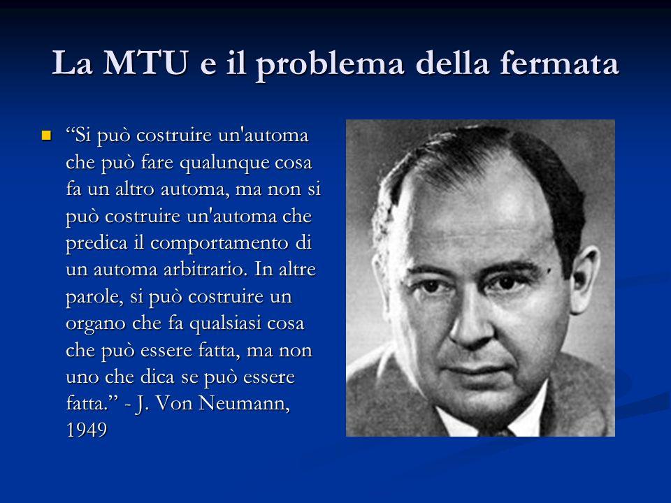 La MTU e il problema della fermata Si può costruire un'automa che può fare qualunque cosa fa un altro automa, ma non si può costruire un'automa che pr