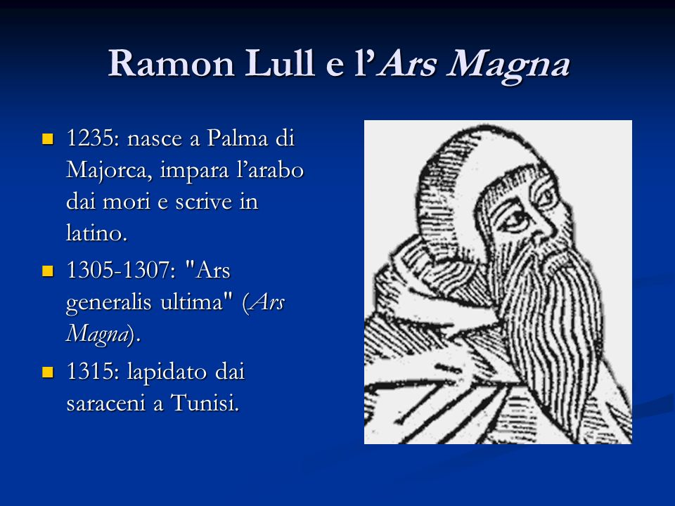 Ramon Lull e lArs Magna 1235: nasce a Palma di Majorca, impara larabo dai mori e scrive in latino. 1235: nasce a Palma di Majorca, impara larabo dai m