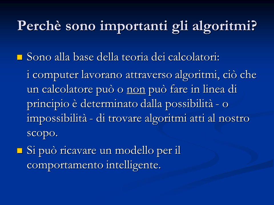 Perchè sono importanti gli algoritmi? Sono alla base della teoria dei calcolatori: Sono alla base della teoria dei calcolatori: i computer lavorano at