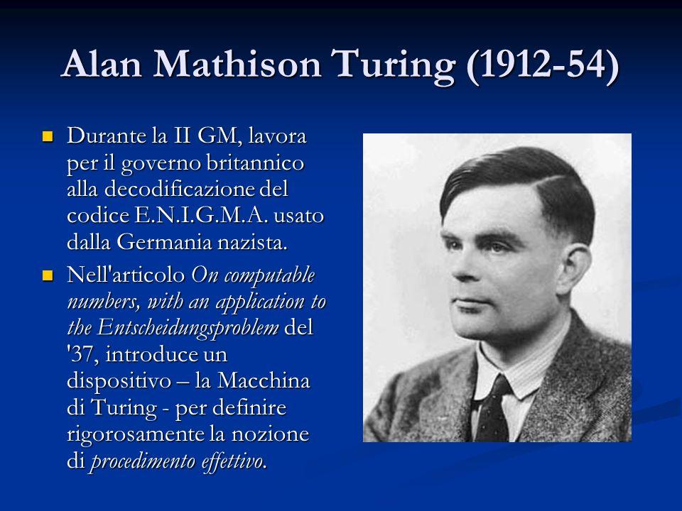 Alan Mathison Turing (1912-54) Durante la II GM, lavora per il governo britannico alla decodificazione del codice E.N.I.G.M.A. usato dalla Germania na