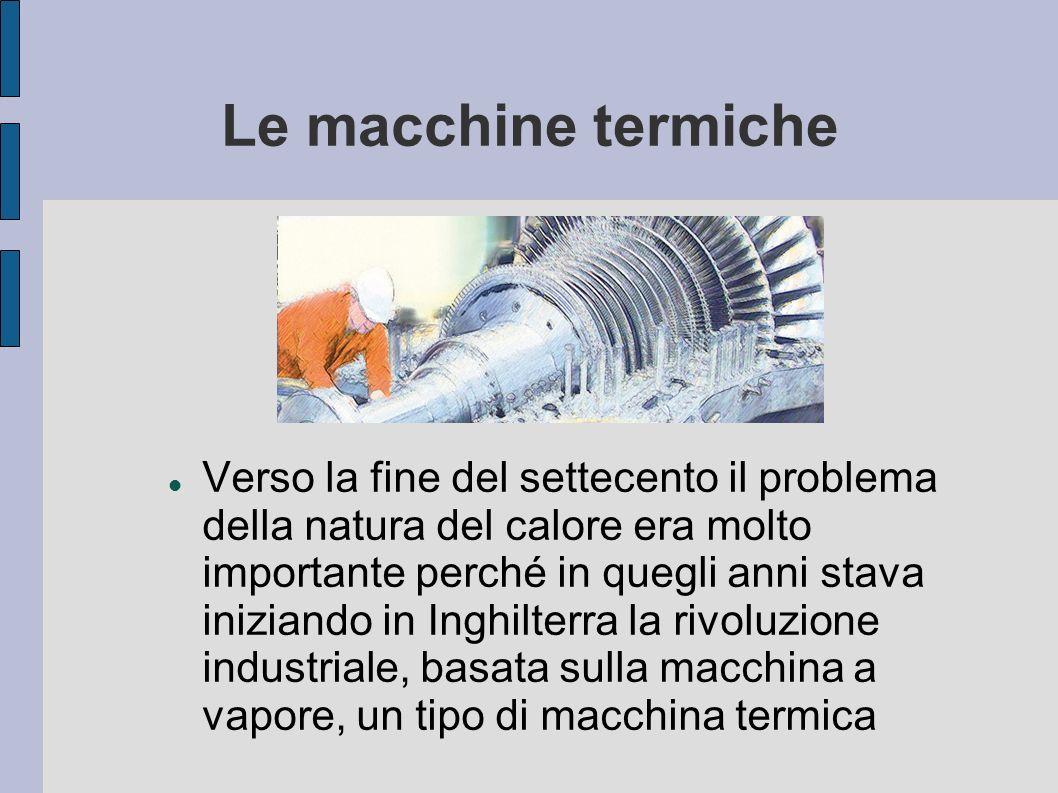 Le macchine termiche Verso la fine del settecento il problema della natura del calore era molto importante perché in quegli anni stava iniziando in In