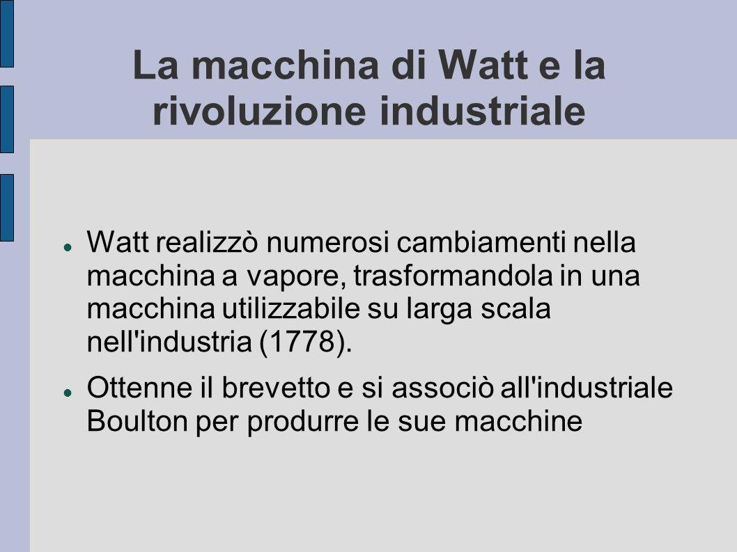 La macchina di Watt e la rivoluzione industriale Watt realizzò numerosi cambiamenti nella macchina a vapore, trasformandola in una macchina utilizzabi