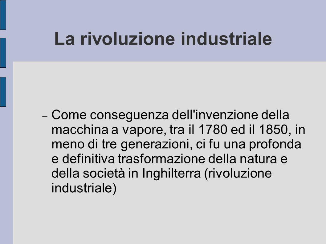 La rivoluzione industriale Come conseguenza dell'invenzione della macchina a vapore, tra il 1780 ed il 1850, in meno di tre generazioni, ci fu una pro