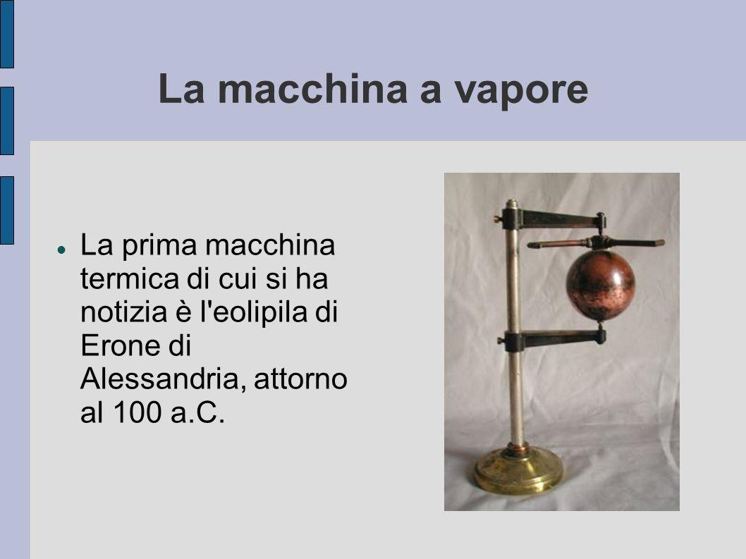 La macchina a vapore La prima macchina termica di cui si ha notizia è l'eolipila di Erone di Alessandria, attorno al 100 a.C.