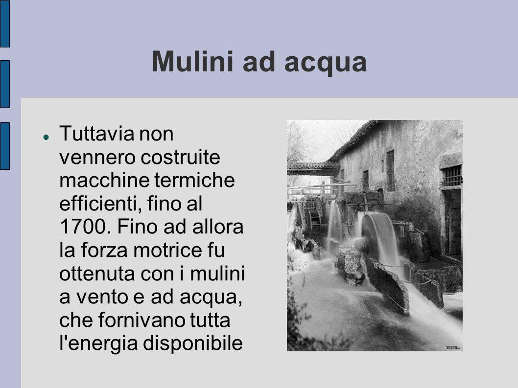 Mulini ad acqua Tuttavia non vennero costruite macchine termiche efficienti, fino al 1700. Fino ad allora la forza motrice fu ottenuta con i mulini a