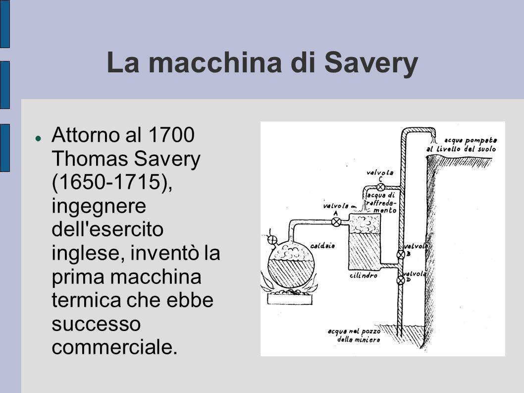La macchina di Savery Attorno al 1700 Thomas Savery (1650-1715), ingegnere dell'esercito inglese, inventò la prima macchina termica che ebbe successo