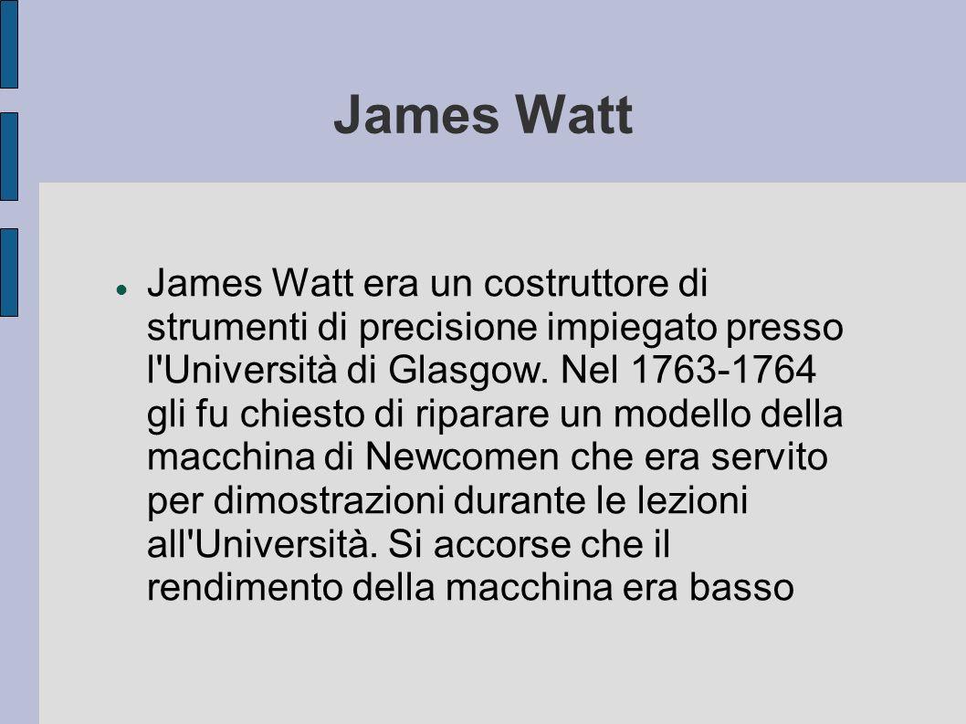 James Watt James Watt era un costruttore di strumenti di precisione impiegato presso l'Università di Glasgow. Nel 1763-1764 gli fu chiesto di riparare
