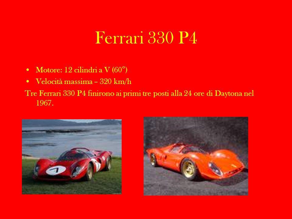 Ferrari 330 P4 Motore: 12 cilindri a V (60°) Velocità massima – 320 km/h Tre Ferrari 330 P4 finirono ai primi tre posti alla 24 ore di Daytona nel 196