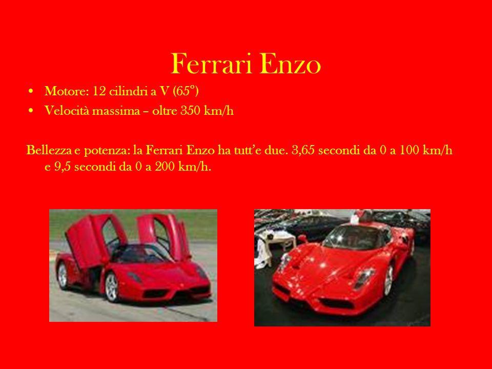 Ferrari Enzo Motore: 12 cilindri a V (65°) Velocità massima – oltre 350 km/h Bellezza e potenza: la Ferrari Enzo ha tutte due. 3,65 secondi da 0 a 100
