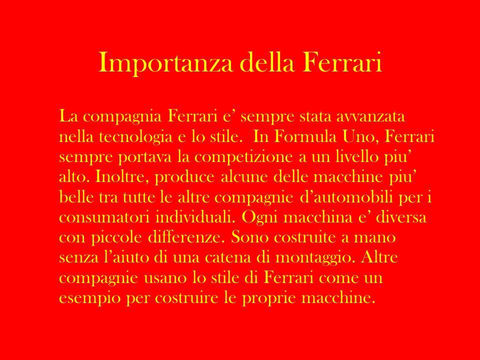 Importanza della Ferrari La compagnia Ferrari e sempre stata avvanzata nella tecnologia e lo stile. In Formula Uno, Ferrari sempre portava la competiz
