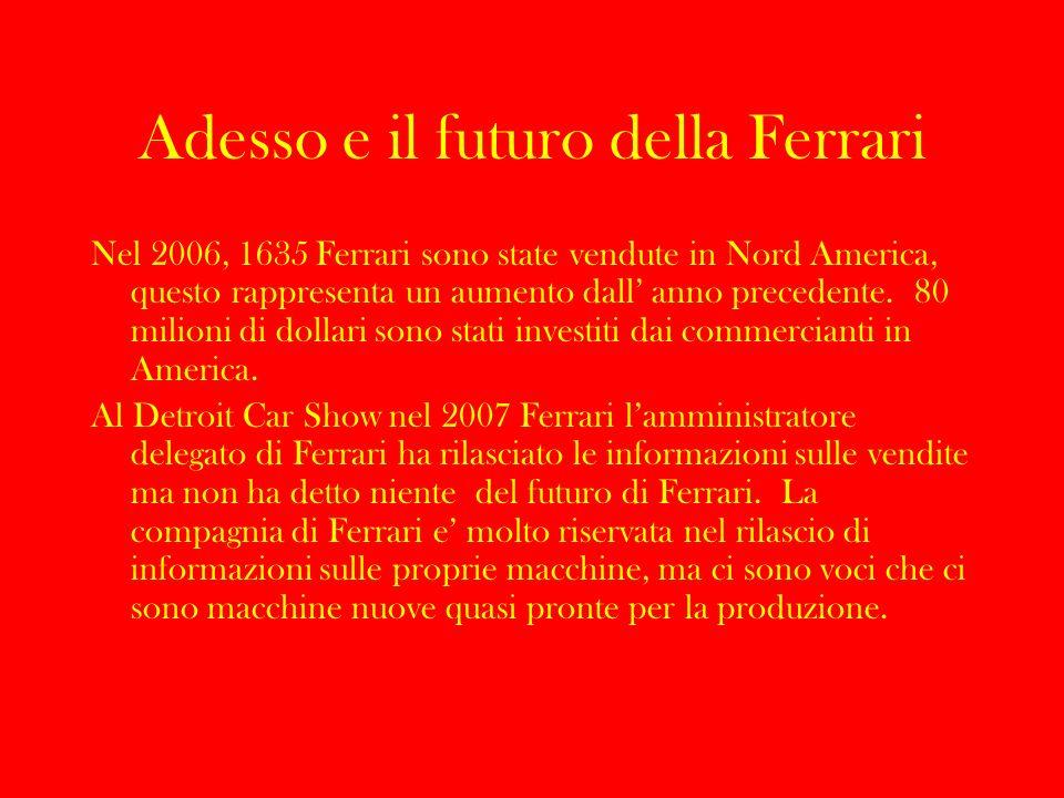 Adesso e il futuro della Ferrari Nel 2006, 1635 Ferrari sono state vendute in Nord America, questo rappresenta un aumento dall anno precedente. 80 mil