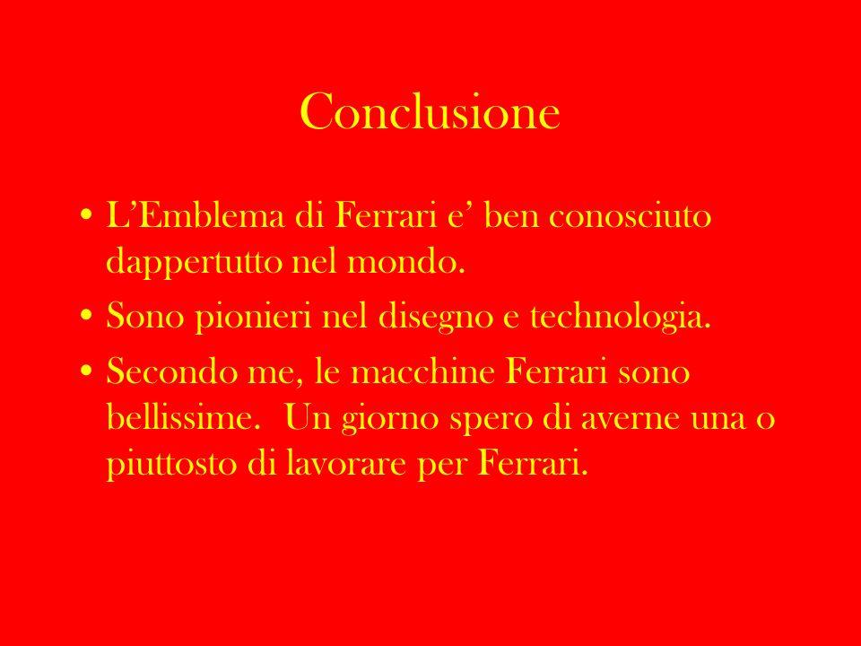 Conclusione LEmblema di Ferrari e ben conosciuto dappertutto nel mondo. Sono pionieri nel disegno e technologia. Secondo me, le macchine Ferrari sono