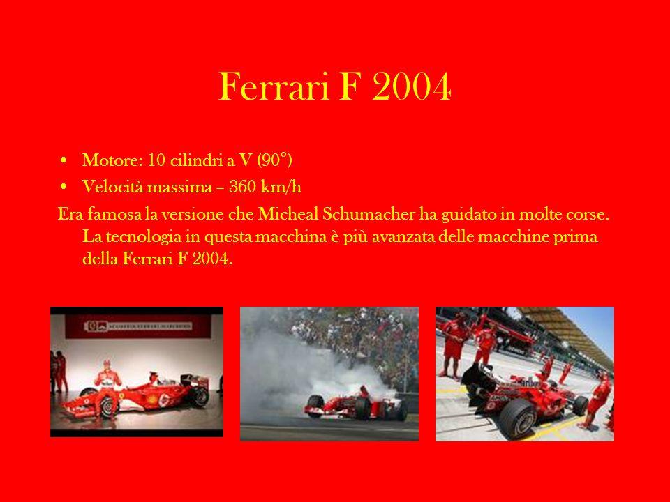 Ferrari F 2004 Motore: 10 cilindri a V (90°) Velocità massima – 360 km/h Era famosa la versione che Micheal Schumacher ha guidato in molte corse. La t